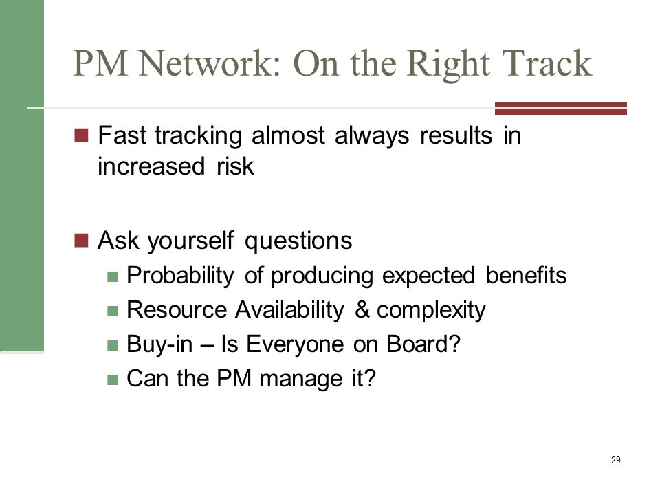 PM Network: On the Right Track Fast tracking almost always results in increased risk Ask yourself questions Probability of producing expected benefits
