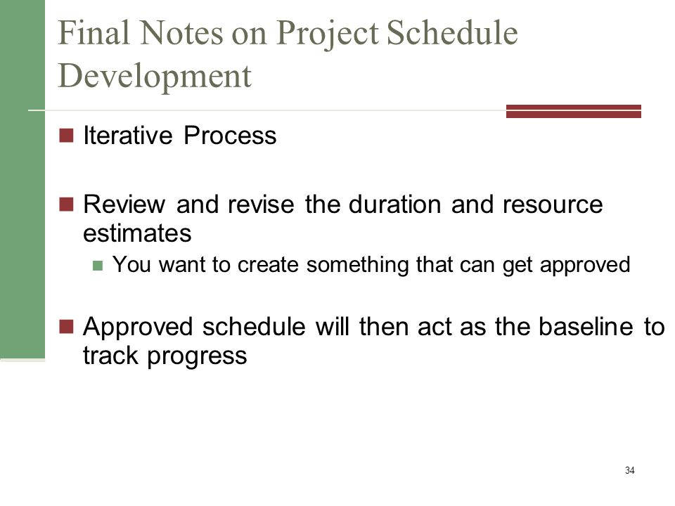 Final Notes on Project Schedule Development Iterative Process Review and revise the duration and resource estimates You want to create something that