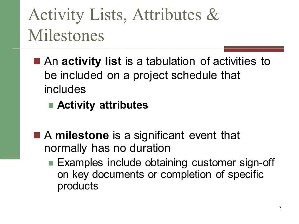 Activity Lists, Attributes & Milestones An activity list is a tabulation of activities to be included on a project schedule that includes Activity att