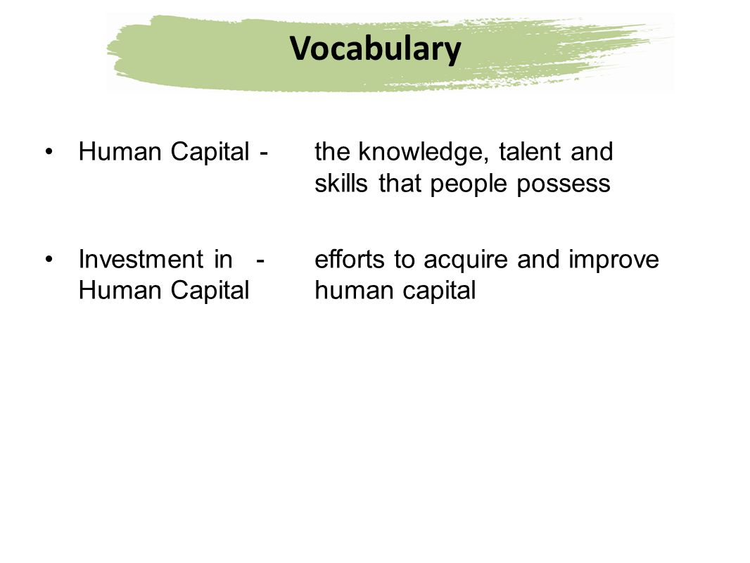 Vocabulary Human Capital -the knowledge, talent and skills that people possess Investment in - efforts to acquire and improve Human Capital human capi