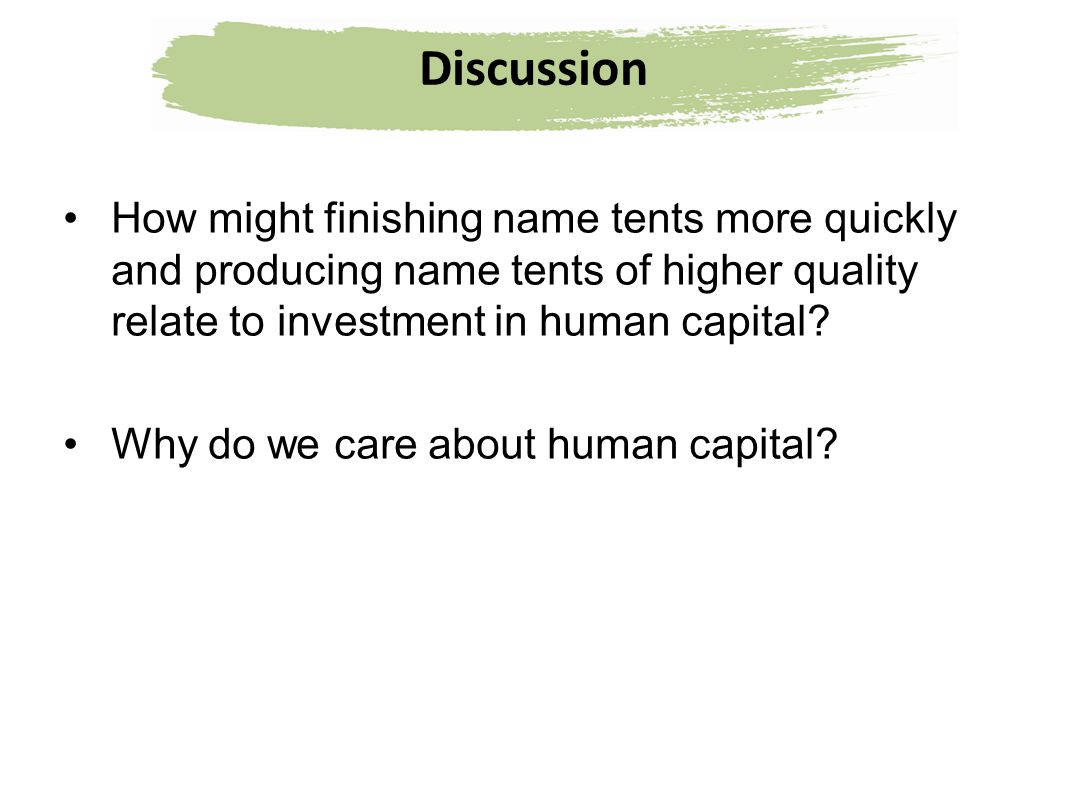 Discussion How might finishing name tents more quickly and producing name tents of higher quality relate to investment in human capital? Why do we car