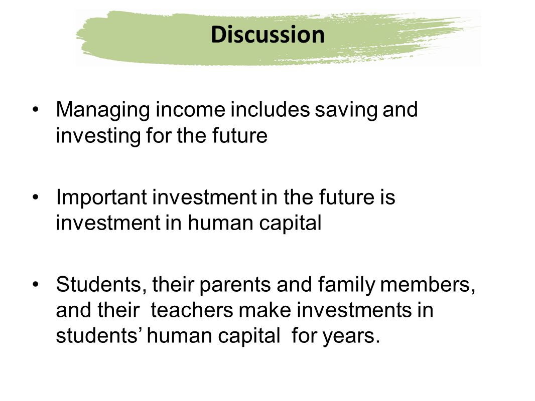 Discussion Managing income includes saving and investing for the future Important investment in the future is investment in human capital Students, th