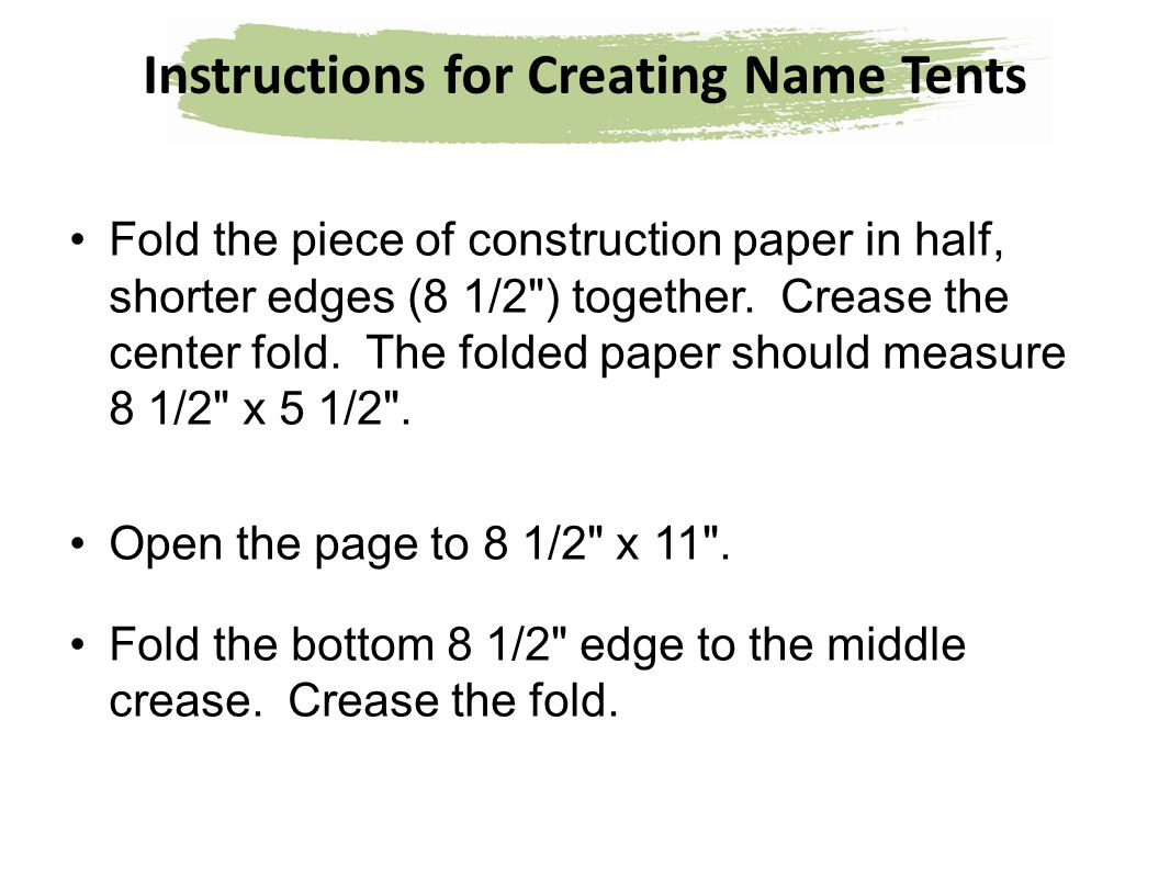 Instructions for Creating Name Tents Fold the piece of construction paper in half, shorter edges (8 1/2