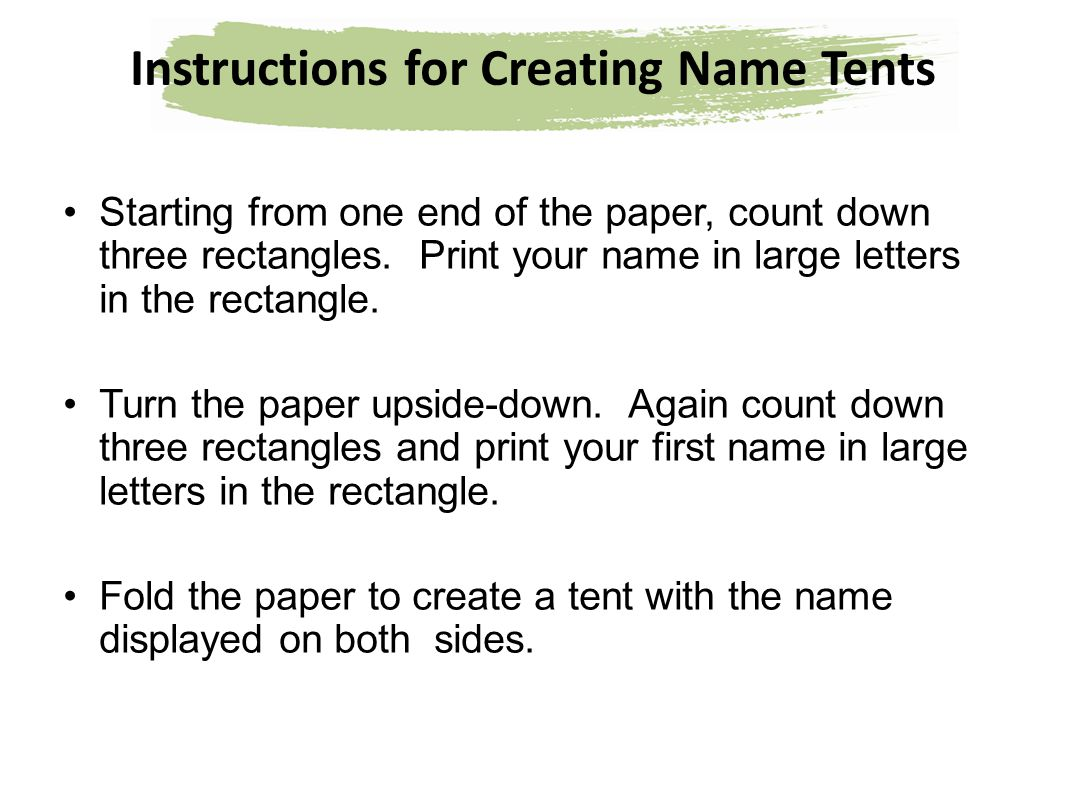 Instructions for Creating Name Tents Starting from one end of the paper, count down three rectangles. Print your name in large letters in the rectangl