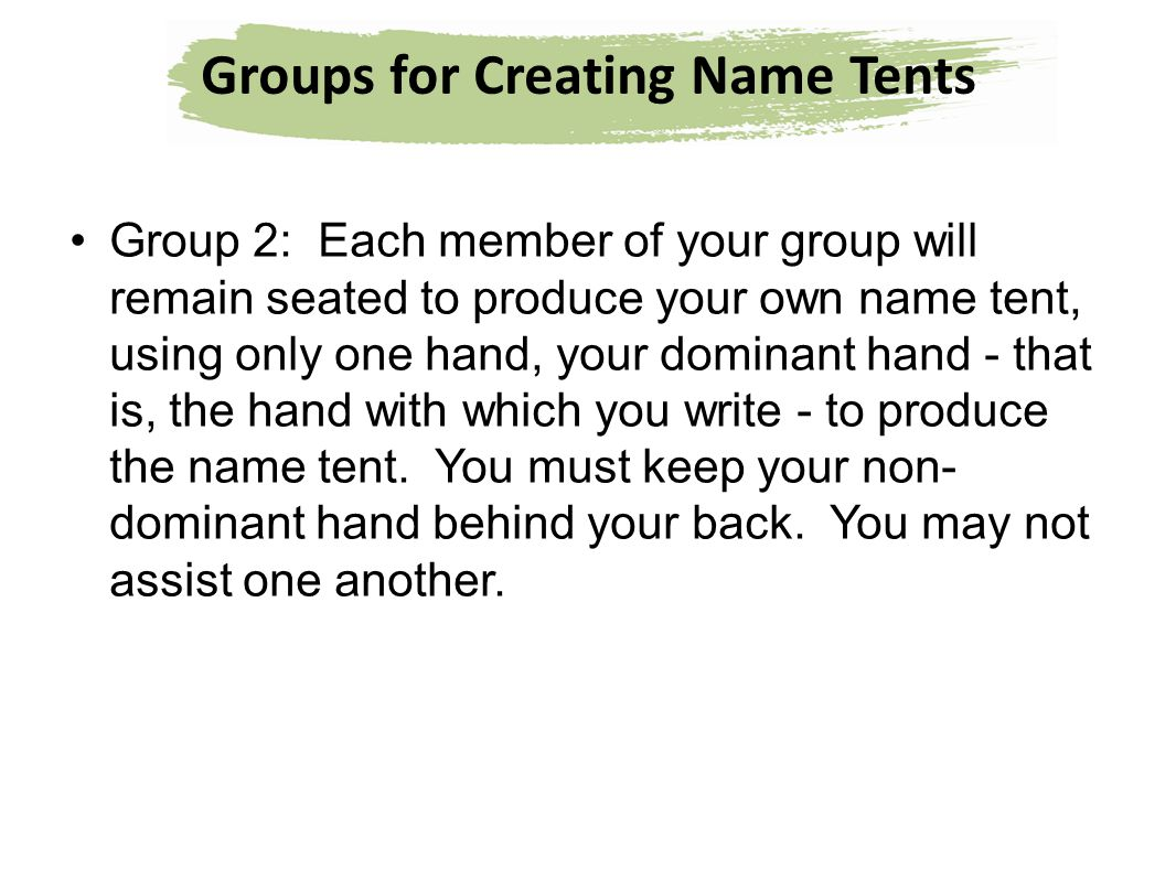 Groups for Creating Name Tents Group 2: Each member of your group will remain seated to produce your own name tent, using only one hand, your dominant
