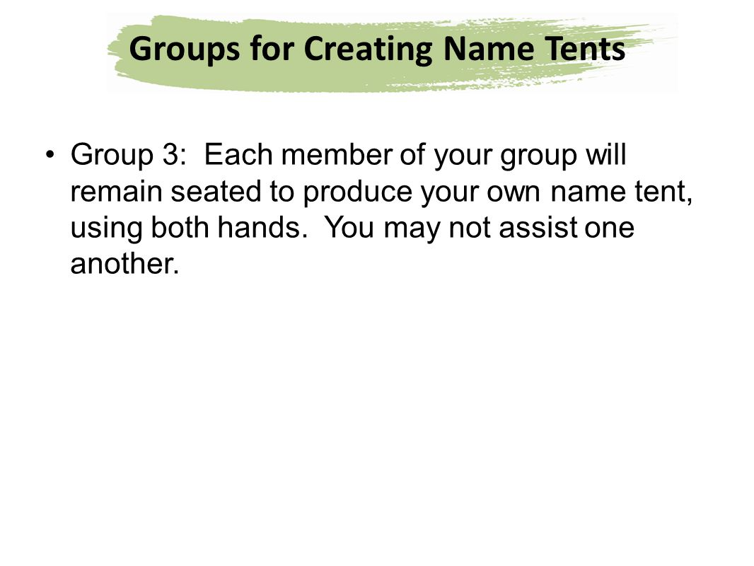 Groups for Creating Name Tents Group 3: Each member of your group will remain seated to produce your own name tent, using both hands. You may not assi