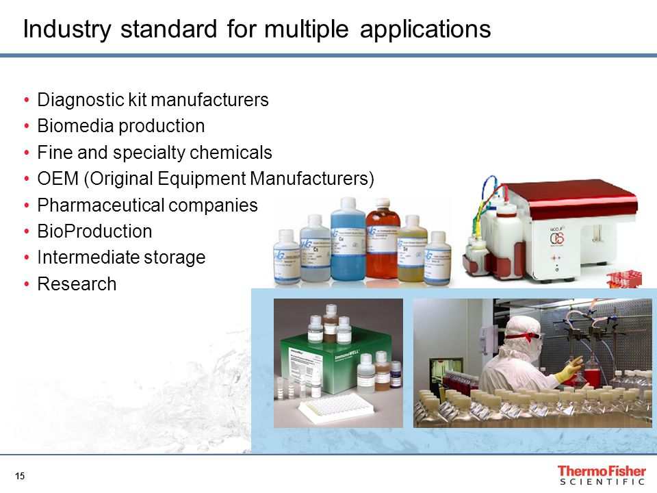 15 Industry standard for multiple applications Diagnostic kit manufacturers Biomedia production Fine and specialty chemicals OEM (Original Equipment M