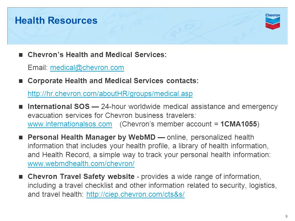 Health Resources Chevrons Health and Medical Services: Email: medical@chevron.commedical@chevron.com Corporate Health and Medical Services contacts: http://hr.chevron.com/aboutHR/groups/medical.asp International SOS 24-hour worldwide medical assistance and emergency evacuation services for Chevron business travelers: www.internationalsos.com (Chevrons member account = 1CMA1055) www.internationalsos.com Personal Health Manager by WebMD online, personalized health information that includes your health profile, a library of health information, and Health Record, a simple way to track your personal health information: www.webmdhealth.com/chevron/ www.webmdhealth.com/chevron/ Chevron Travel Safety website - provides a wide range of information, including a travel checklist and other information related to security, logistics, and travel health: http://ciep.chevron.com/cts&s/http://ciep.chevron.com/cts&s/ 9