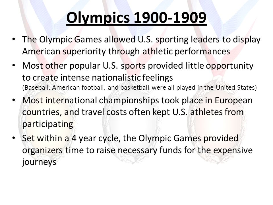 Olympics 1900-1909 The Olympic Games allowed U.S. sporting leaders to display American superiority through athletic performances Most other popular U.