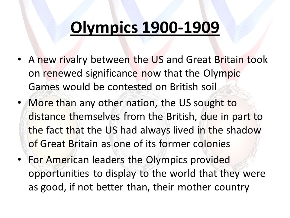 Olympics 1900-1909 A new rivalry between the US and Great Britain took on renewed significance now that the Olympic Games would be contested on Britis