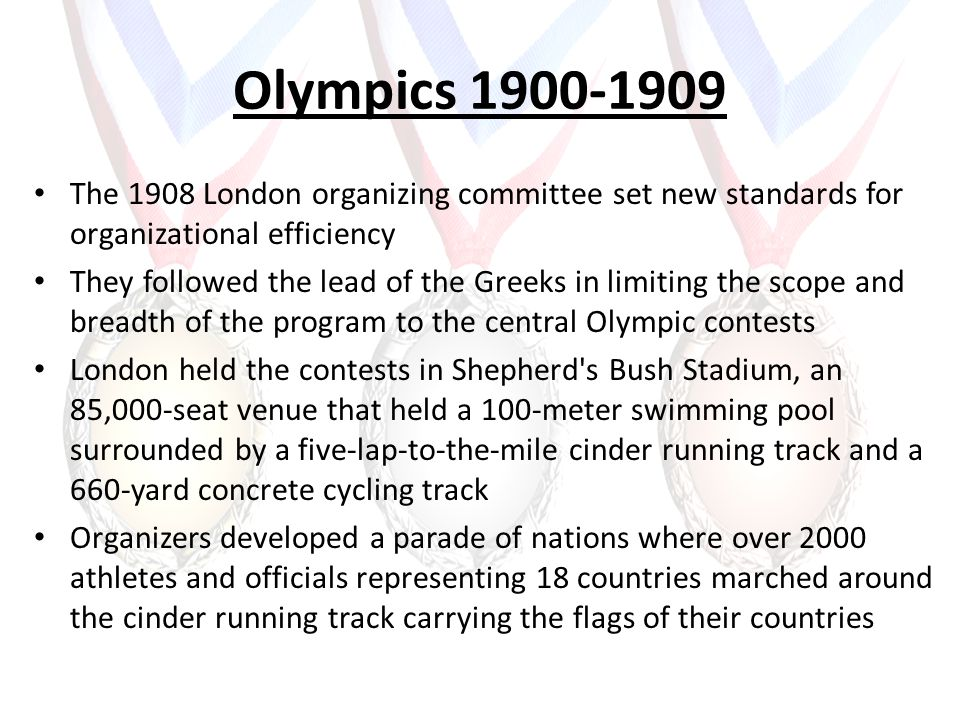 Olympics 1900-1909 The 1908 London organizing committee set new standards for organizational efficiency They followed the lead of the Greeks in limiting the scope and breadth of the program to the central Olympic contests London held the contests in Shepherd s Bush Stadium, an 85,000-seat venue that held a 100-meter swimming pool surrounded by a five-lap-to-the-mile cinder running track and a 660-yard concrete cycling track Organizers developed a parade of nations where over 2000 athletes and officials representing 18 countries marched around the cinder running track carrying the flags of their countries