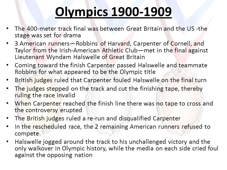 Olympics 1900-1909 The 400-meter track final was between Great Britain and the US -the stage was set for drama 3 American runnersRobbins of Harvard, Carpenter of Cornell, and Taylor from the Irish-American Athletic Clubmet in the final against Lieutenant Wyndam Halswelle of Great Britain Coming toward the finish Carpenter passed Halswelle and teammate Robbins for what appeared to be the Olympic title British judges ruled that Carpenter fouled Halswelle on the final turn The judges stepped on the track and cut the finishing tape, thereby ruling the race invalid When Carpenter reached the finish line there was no tape to cross and the controversy erupted The British judges ruled a re-run and disqualified Carpenter In the rescheduled race, the 2 remaining American runners refused to compete Halswelle jogged around the track to his unchallenged victory and the only walkover in Olympic history, while the media on each side cried foul against the opposing nation