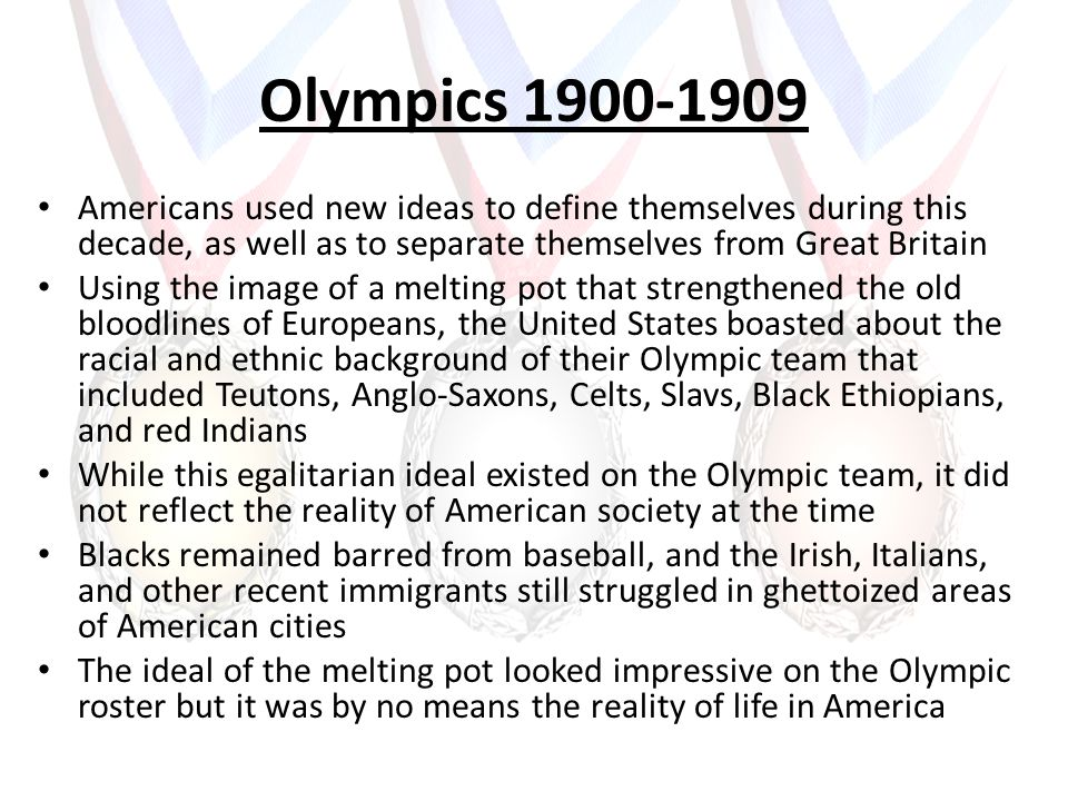 Olympics 1900-1909 Americans used new ideas to define themselves during this decade, as well as to separate themselves from Great Britain Using the im