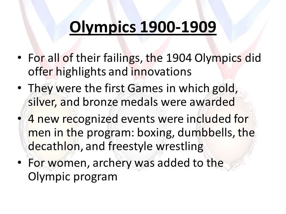 Olympics 1900-1909 For all of their failings, the 1904 Olympics did offer highlights and innovations They were the first Games in which gold, silver, and bronze medals were awarded 4 new recognized events were included for men in the program: boxing, dumbbells, the decathlon, and freestyle wrestling For women, archery was added to the Olympic program