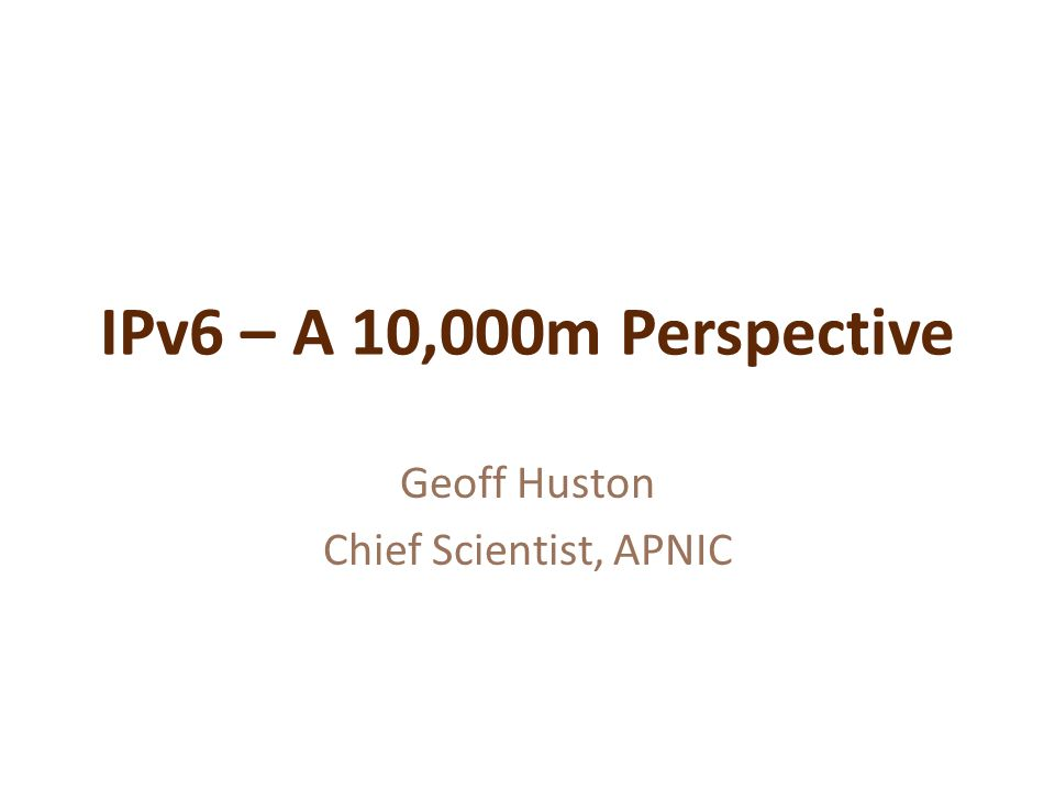 IPv6 – A 10,000m Perspective Geoff Huston Chief Scientist, APNIC