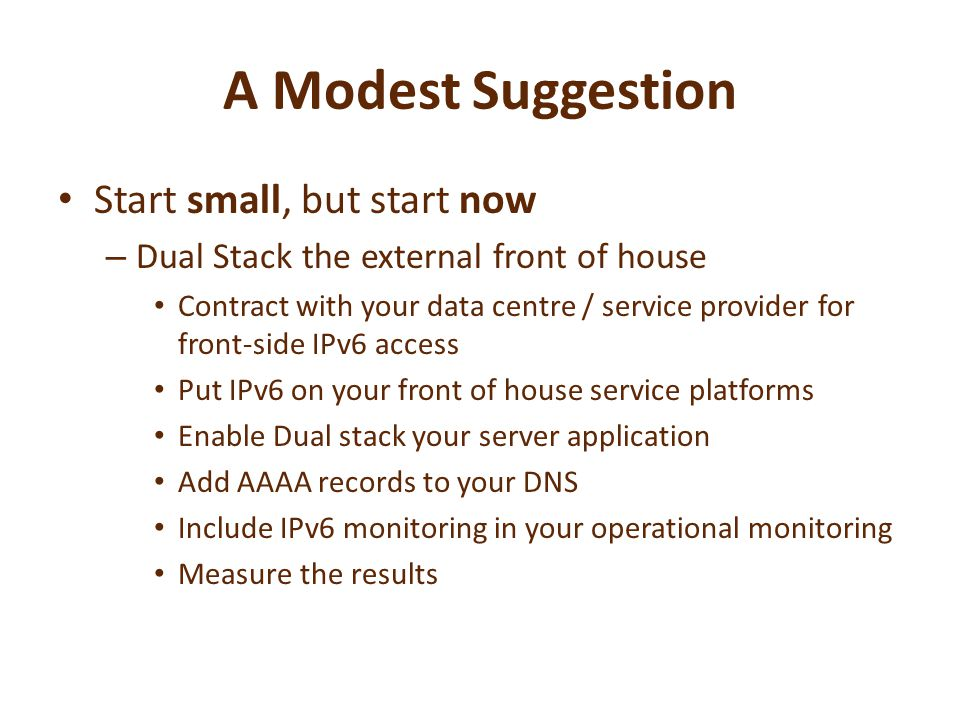 A Modest Suggestion Start small, but start now – Dual Stack the external front of house Contract with your data centre / service provider for front-side IPv6 access Put IPv6 on your front of house service platforms Enable Dual stack your server application Add AAAA records to your DNS Include IPv6 monitoring in your operational monitoring Measure the results