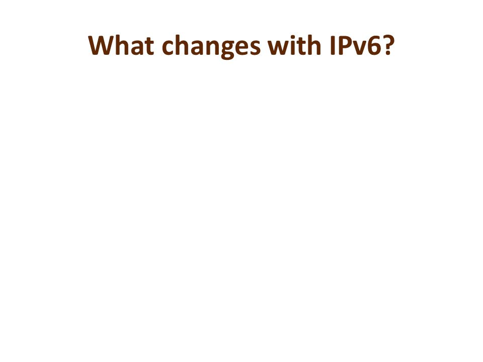 What changes with IPv6