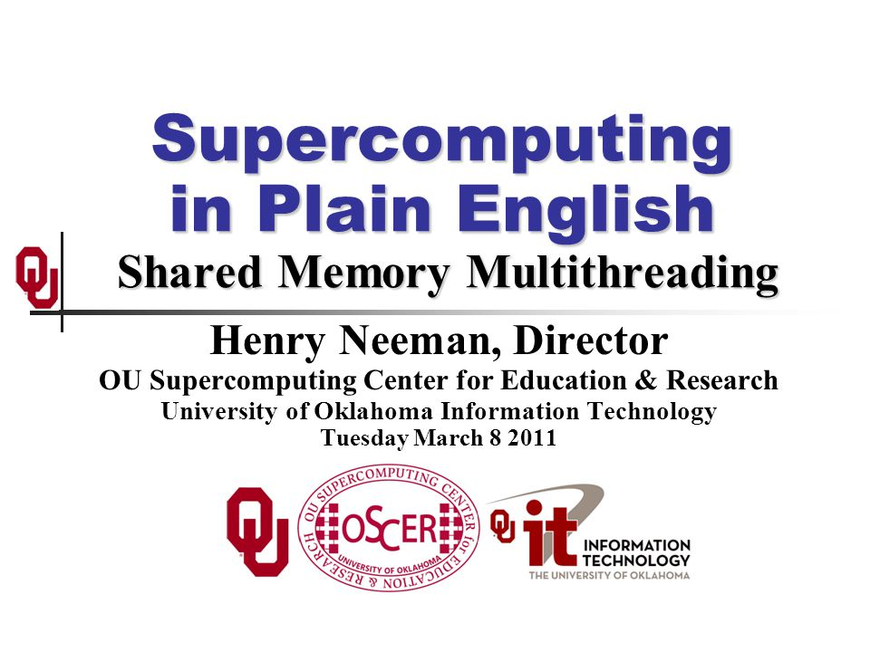 Supercomputing in Plain English Shared Memory Multithreading Henry Neeman, Director OU Supercomputing Center for Education & Research University of Oklahoma Information Technology Tuesday March 8 2011