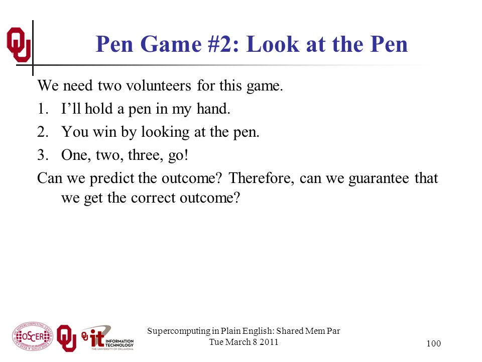 Supercomputing in Plain English: Shared Mem Par Tue March 8 2011 100 Pen Game #2: Look at the Pen We need two volunteers for this game.