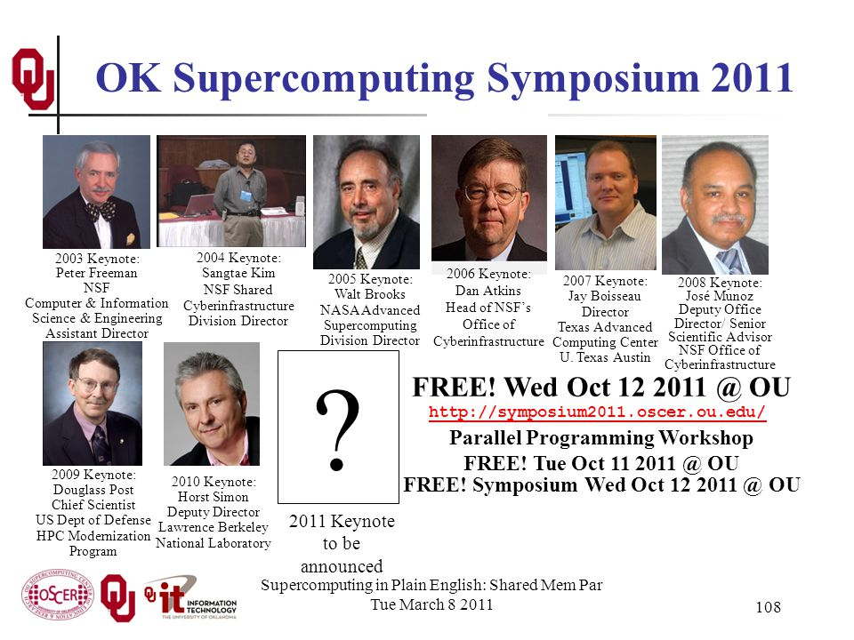 Supercomputing in Plain English: Shared Mem Par Tue March 8 2011 108 OK Supercomputing Symposium 2011 2006 Keynote: Dan Atkins Head of NSFs Office of Cyberinfrastructure 2004 Keynote: Sangtae Kim NSF Shared Cyberinfrastructure Division Director 2003 Keynote: Peter Freeman NSF Computer & Information Science & Engineering Assistant Director 2005 Keynote: Walt Brooks NASA Advanced Supercomputing Division Director 2007 Keynote: Jay Boisseau Director Texas Advanced Computing Center U.