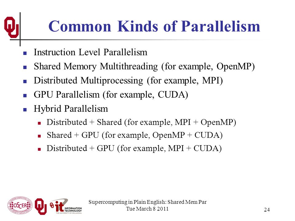 24 Common Kinds of Parallelism Instruction Level Parallelism Shared Memory Multithreading (for example, OpenMP) Distributed Multiprocessing (for example, MPI) GPU Parallelism (for example, CUDA) Hybrid Parallelism Distributed + Shared (for example, MPI + OpenMP) Shared + GPU (for example, OpenMP + CUDA) Distributed + GPU (for example, MPI + CUDA) Supercomputing in Plain English: Shared Mem Par Tue March 8 2011