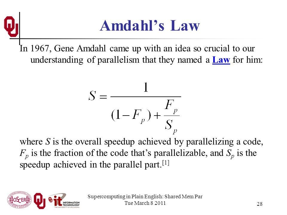 Supercomputing in Plain English: Shared Mem Par Tue March 8 2011 28 Amdahls Law In 1967, Gene Amdahl came up with an idea so crucial to our understanding of parallelism that they named a Law for him: where S is the overall speedup achieved by parallelizing a code, F p is the fraction of the code thats parallelizable, and S p is the speedup achieved in the parallel part.