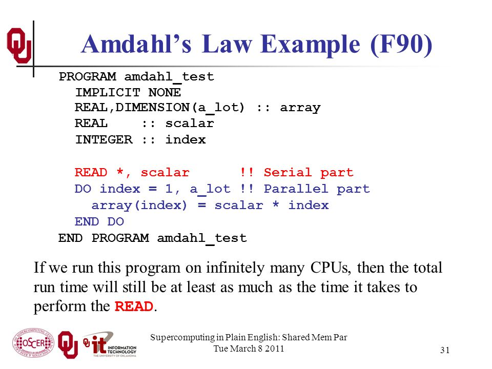 Supercomputing in Plain English: Shared Mem Par Tue March 8 2011 31 Amdahls Law Example (F90) PROGRAM amdahl_test IMPLICIT NONE REAL,DIMENSION(a_lot) :: array REAL :: scalar INTEGER :: index READ *, scalar !.