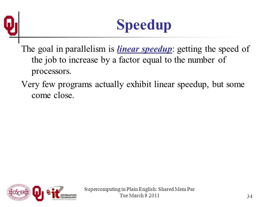 Supercomputing in Plain English: Shared Mem Par Tue March 8 2011 34 Speedup The goal in parallelism is linear speedup: getting the speed of the job to increase by a factor equal to the number of processors.