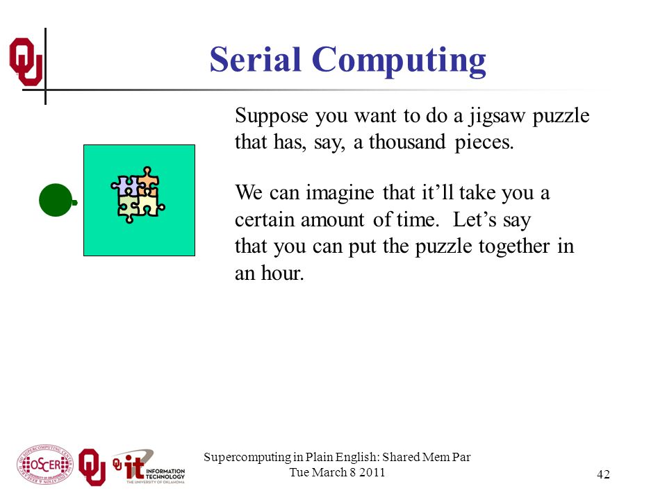 Supercomputing in Plain English: Shared Mem Par Tue March 8 2011 42 Serial Computing Suppose you want to do a jigsaw puzzle that has, say, a thousand pieces.