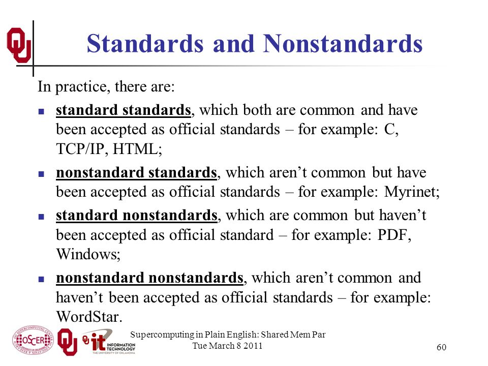 Standards and Nonstandards In practice, there are: standard standards, which both are common and have been accepted as official standards – for example: C, TCP/IP, HTML; nonstandard standards, which arent common but have been accepted as official standards – for example: Myrinet; standard nonstandards, which are common but havent been accepted as official standard – for example: PDF, Windows; nonstandard nonstandards, which arent common and havent been accepted as official standards – for example: WordStar.