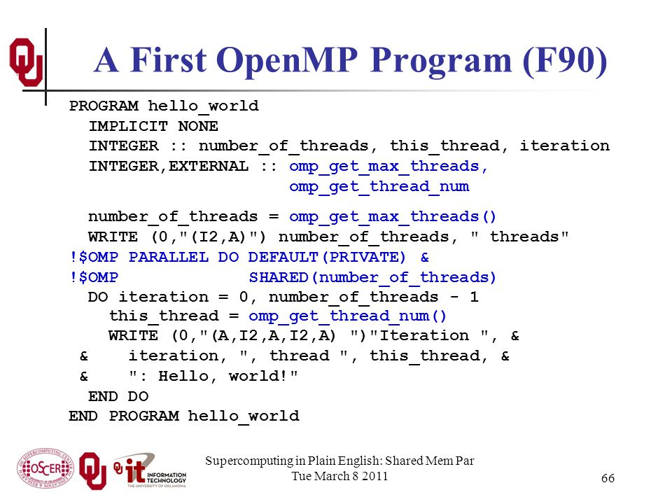 Supercomputing in Plain English: Shared Mem Par Tue March 8 2011 66 A First OpenMP Program (F90) PROGRAM hello_world IMPLICIT NONE INTEGER :: number_of_threads, this_thread, iteration INTEGER,EXTERNAL :: omp_get_max_threads, omp_get_thread_num number_of_threads = omp_get_max_threads() WRITE (0, (I2,A) ) number_of_threads, threads !$OMP PARALLEL DO DEFAULT(PRIVATE) & !$OMP SHARED(number_of_threads) DO iteration = 0, number_of_threads - 1 this_thread = omp_get_thread_num() WRITE (0, (A,I2,A,I2,A) ) Iteration , & & iteration, , thread , this_thread, & & : Hello, world! END DO END PROGRAM hello_world