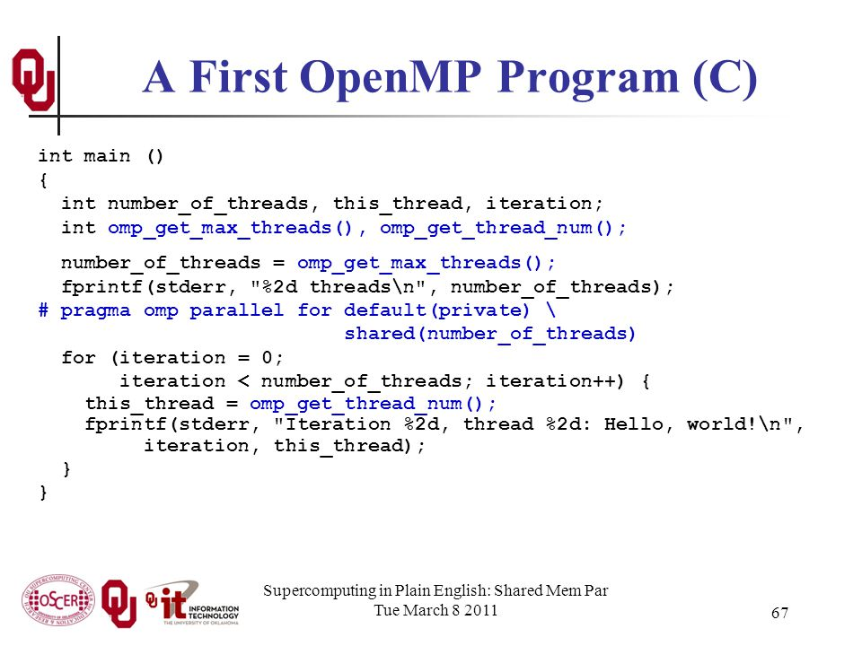 Supercomputing in Plain English: Shared Mem Par Tue March 8 2011 67 A First OpenMP Program (C) int main () { int number_of_threads, this_thread, iteration; int omp_get_max_threads(), omp_get_thread_num(); number_of_threads = omp_get_max_threads(); fprintf(stderr, %2d threads\n , number_of_threads); # pragma omp parallel for default(private) \ shared(number_of_threads) for (iteration = 0; iteration < number_of_threads; iteration++) { this_thread = omp_get_thread_num(); fprintf(stderr, Iteration %2d, thread %2d: Hello, world!\n , iteration, this_thread); }