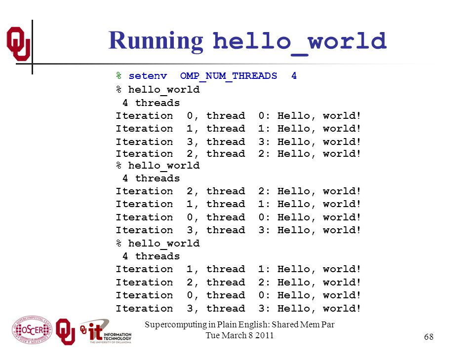 Supercomputing in Plain English: Shared Mem Par Tue March 8 2011 68 Running hello_world % setenv OMP_NUM_THREADS 4 % hello_world 4 threads Iteration 0, thread 0: Hello, world.