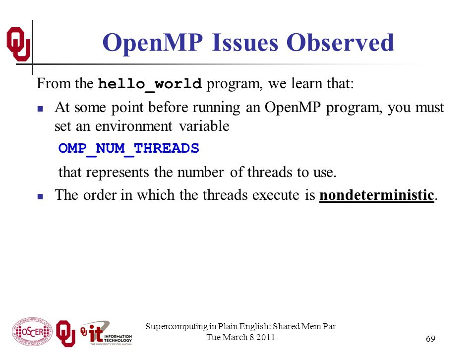 Supercomputing in Plain English: Shared Mem Par Tue March 8 2011 69 OpenMP Issues Observed From the hello_world program, we learn that: At some point before running an OpenMP program, you must set an environment variable OMP_NUM_THREADS that represents the number of threads to use.