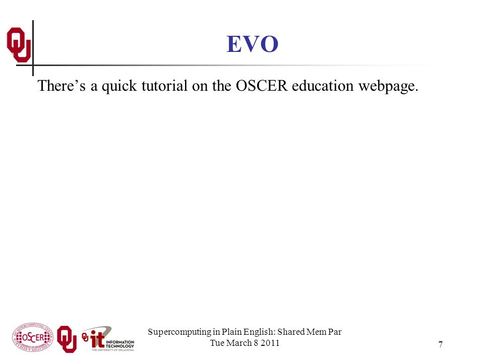 Supercomputing in Plain English: Shared Mem Par Tue March 8 2011 7 EVO Theres a quick tutorial on the OSCER education webpage.