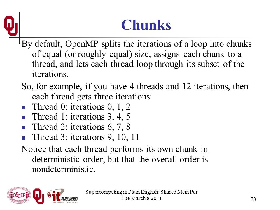 Supercomputing in Plain English: Shared Mem Par Tue March 8 2011 73 Chunks By default, OpenMP splits the iterations of a loop into chunks of equal (or