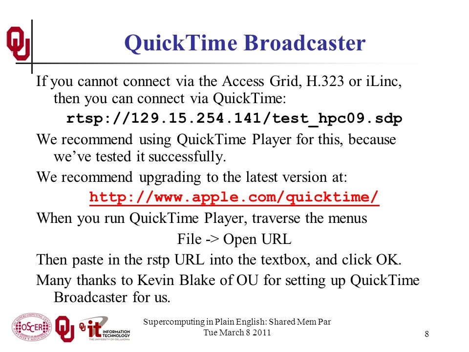 Supercomputing in Plain English: Shared Mem Par Tue March 8 2011 8 QuickTime Broadcaster If you cannot connect via the Access Grid, H.323 or iLinc, then you can connect via QuickTime: rtsp://129.15.254.141/test_hpc09.sdp We recommend using QuickTime Player for this, because weve tested it successfully.