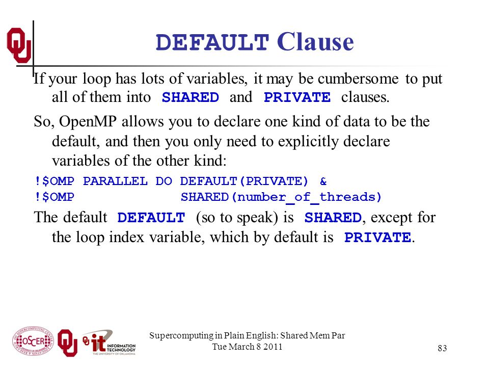 Supercomputing in Plain English: Shared Mem Par Tue March 8 2011 83 DEFAULT Clause If your loop has lots of variables, it may be cumbersome to put all of them into SHARED and PRIVATE clauses.