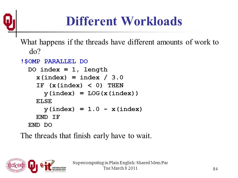 Supercomputing in Plain English: Shared Mem Par Tue March 8 2011 84 Different Workloads What happens if the threads have different amounts of work to do.