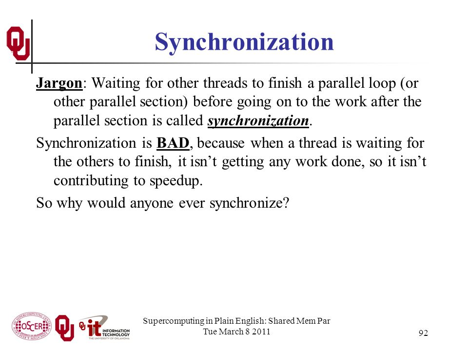 Supercomputing in Plain English: Shared Mem Par Tue March 8 2011 92 Synchronization Jargon: Waiting for other threads to finish a parallel loop (or other parallel section) before going on to the work after the parallel section is called synchronization.