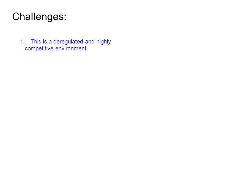Challenges: 1.This is a deregulated and highly competitive environment