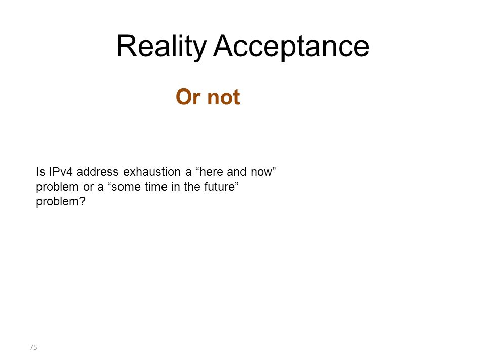 Reality Acceptance Or not 75 Is IPv4 address exhaustion a here and now problem or a some time in the future problem