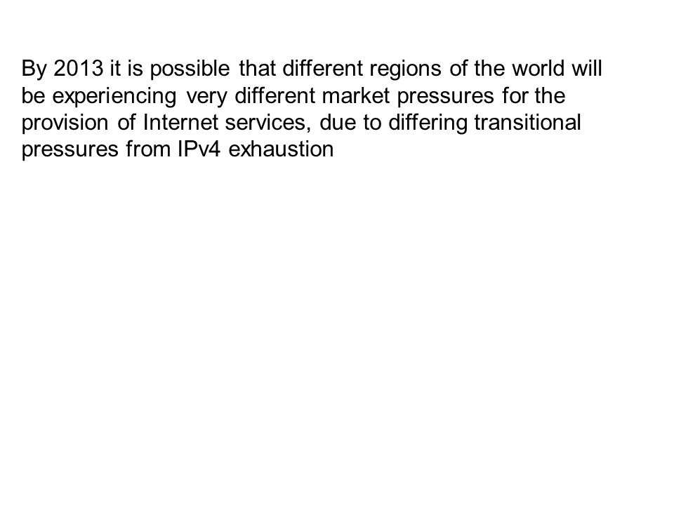 By 2013 it is possible that different regions of the world will be experiencing very different market pressures for the provision of Internet services, due to differing transitional pressures from IPv4 exhaustion
