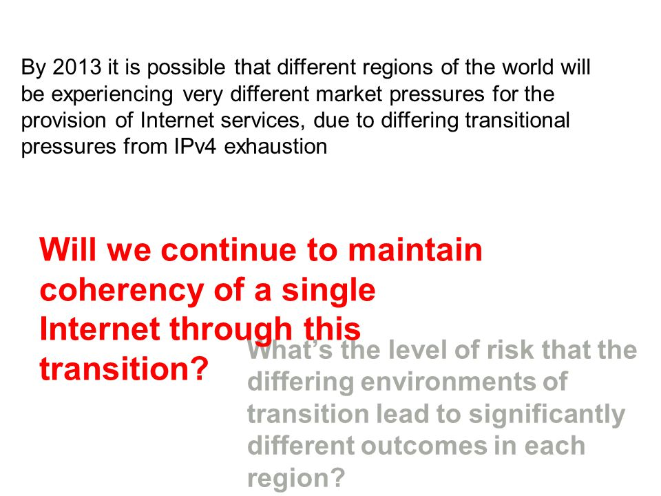 By 2013 it is possible that different regions of the world will be experiencing very different market pressures for the provision of Internet services, due to differing transitional pressures from IPv4 exhaustion Whats the level of risk that the differing environments of transition lead to significantly different outcomes in each region.