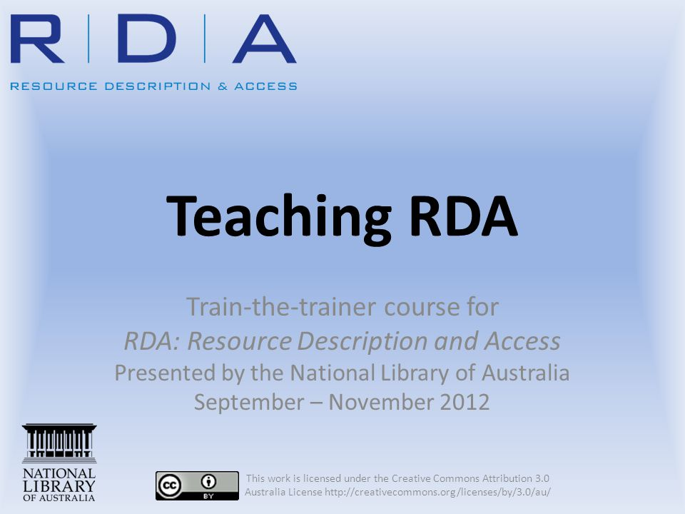 Teaching RDA Train-the-trainer course for RDA: Resource Description and Access Presented by the National Library of Australia September – November 2012 This work is licensed under the Creative Commons Attribution 3.0 Australia License http://creativecommons.org/licenses/by/3.0/au/