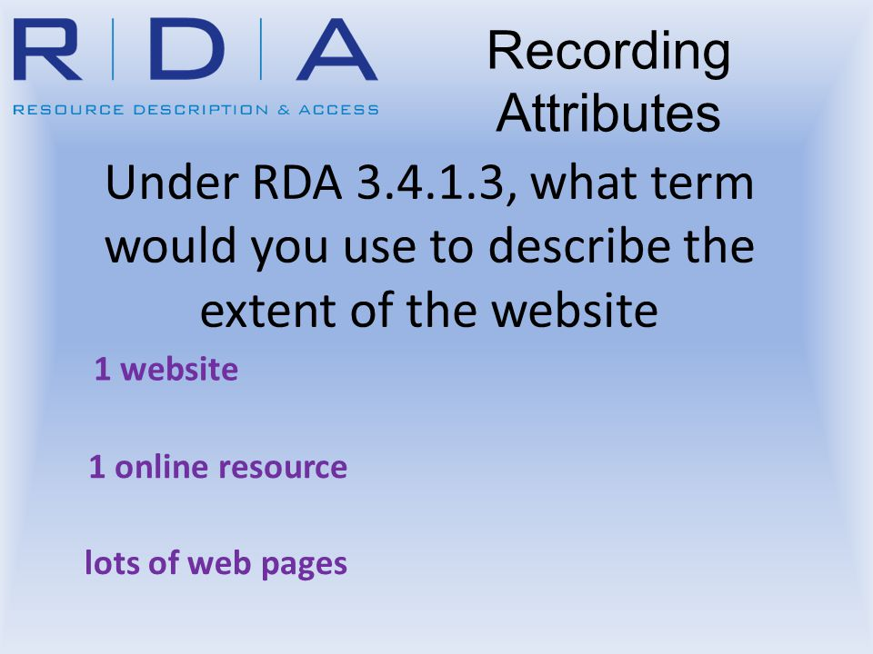 Under RDA 3.4.1.3, what term would you use to describe the extent of the website 1 website 1 online resource Recording Attributes lots of web pages