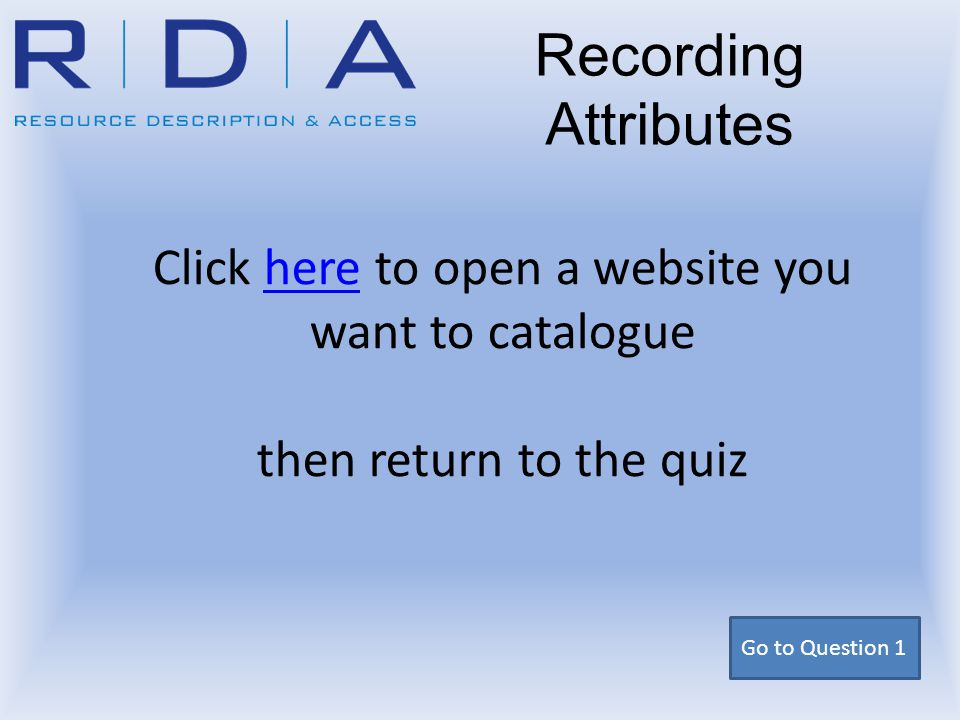 Click here to open a website you want to catalogue then return to the quiz here Recording Attributes Go to Question 1