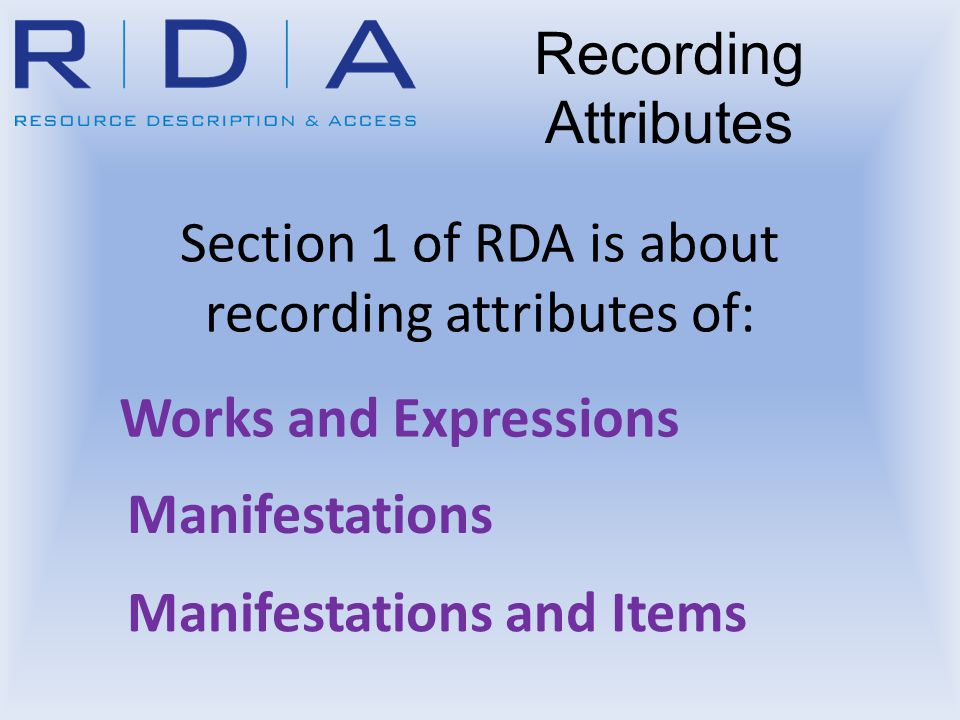 Section 1 of RDA is about recording attributes of: Works and Expressions Manifestations Recording Attributes Manifestations and Items