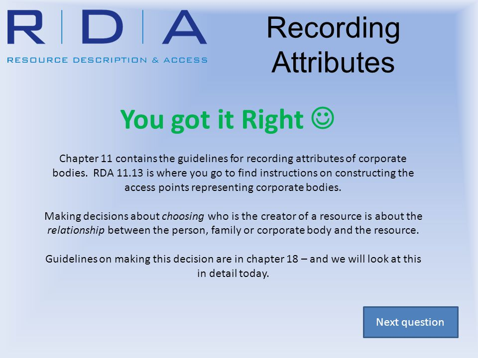 Recording Attributes You got it Right Chapter 11 contains the guidelines for recording attributes of corporate bodies. RDA 11.13 is where you go to fi