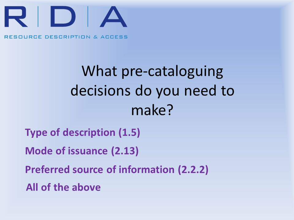 You got it Right Type of description (1.5) = Comprehensive Mode of issuance (2.13) = Single Unit Choose a source of information that describes the resource as a whole (2.1.2.4 and 2.2.2) Next question Recording Attributes